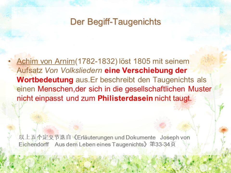 Der Begiff-Taugenichts Achim von Arnim(1782-1832) löst 1805 mit seinem Aufsatz Von Volksliedern eine Verschiebung der Wortbedeutung aus.Er beschreibt den Taugenichts als einen Menschen,der sich in die gesellschaftlichen Muster nicht einpasst und zum Philisterdasein nicht taugt.