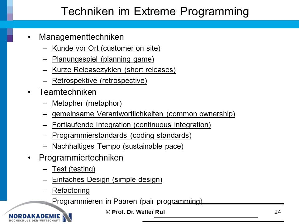 Techniken im Extreme Programming Managementtechniken –Kunde vor Ort (customer on site) –Planungsspiel (planning game) –Kurze Releasezyklen (short releases) –Retrospektive (retrospective) Teamtechniken –Metapher (metaphor) –gemeinsame Verantwortlichkeiten (common ownership) –Fortlaufende Integration (continuous integration) –Programmierstandards (coding standards) –Nachhaltiges Tempo (sustainable pace) Programmiertechniken –Test (testing) –Einfaches Design (simple design) –Refactoring –Programmieren in Paaren (pair programming) 24© Prof.