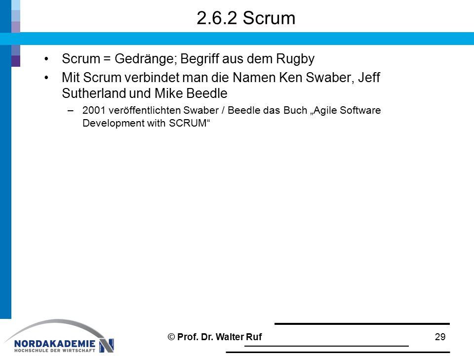 2.6.2 Scrum Scrum = Gedränge; Begriff aus dem Rugby Mit Scrum verbindet man die Namen Ken Swaber, Jeff Sutherland und Mike Beedle –2001 veröffentlicht