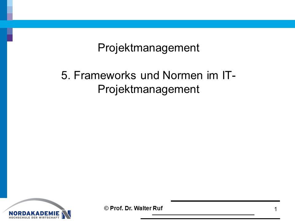 Projektmanagement 5. Frameworks und Normen im IT- Projektmanagement 1 © Prof. Dr. Walter Ruf