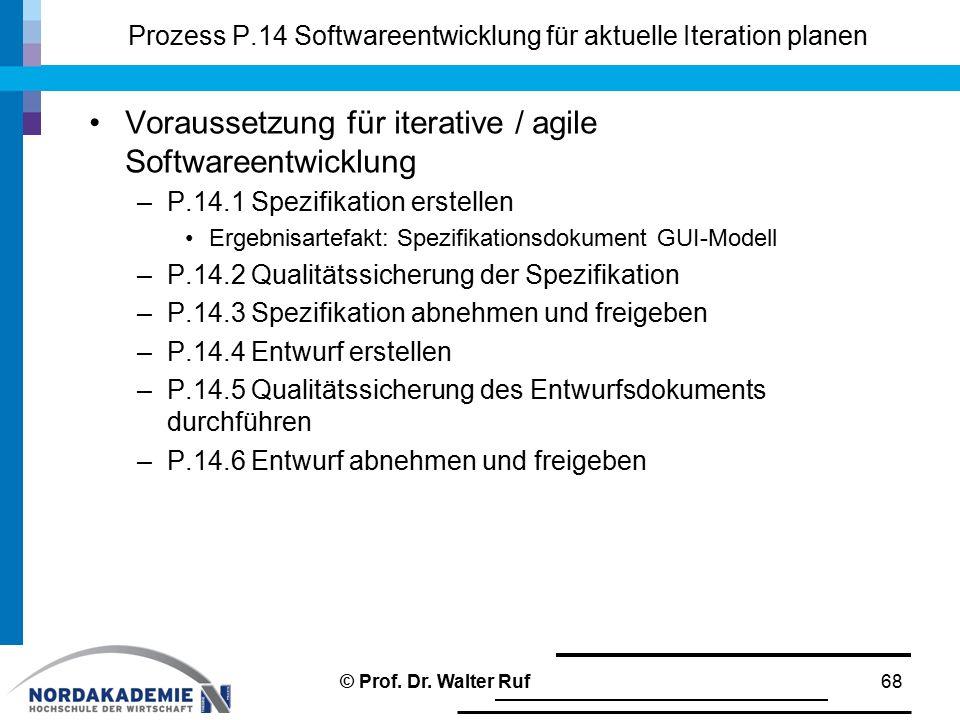 Prozess P.14 Softwareentwicklung für aktuelle Iteration planen Voraussetzung für iterative / agile Softwareentwicklung –P.14.1 Spezifikation erstellen Ergebnisartefakt: Spezifikationsdokument GUI-Modell –P.14.2 Qualitätssicherung der Spezifikation –P.14.3 Spezifikation abnehmen und freigeben –P.14.4 Entwurf erstellen –P.14.5 Qualitätssicherung des Entwurfsdokuments durchführen –P.14.6 Entwurf abnehmen und freigeben © Prof.