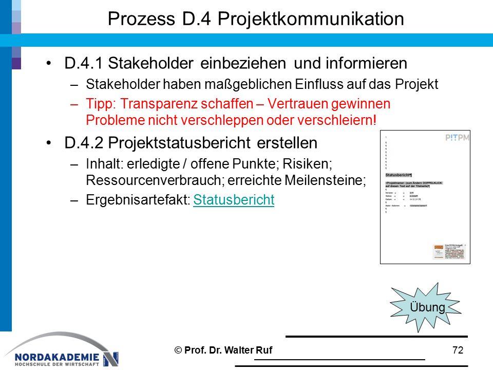 Prozess D.4 Projektkommunikation D.4.1 Stakeholder einbeziehen und informieren –Stakeholder haben maßgeblichen Einfluss auf das Projekt –Tipp: Transparenz schaffen – Vertrauen gewinnen Probleme nicht verschleppen oder verschleiern.