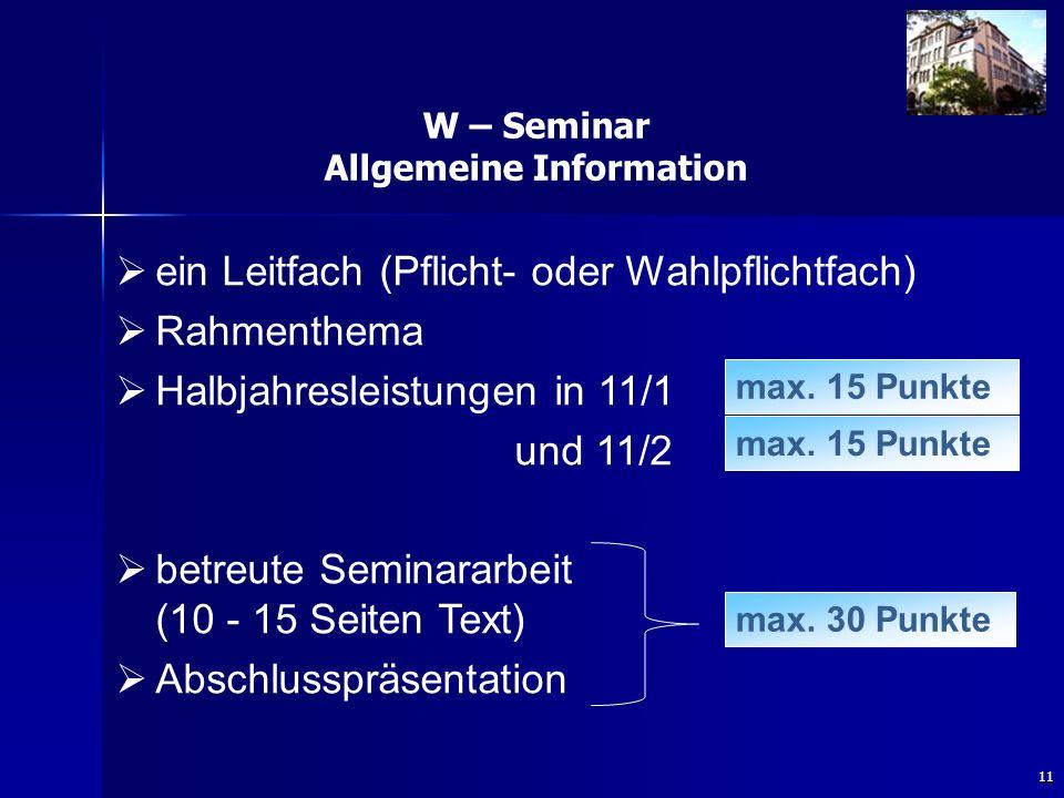 11 W – Seminar Allgemeine Information   ein Leitfach (Pflicht- oder Wahlpflichtfach)   Rahmenthema   Halbjahresleistungen in 11/1 und 11/2   betreute Seminararbeit (10 - 15 Seiten Text)   Abschlusspräsentation max.