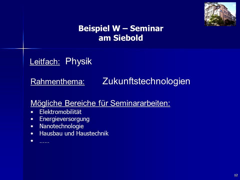 12 Beispiel W – Seminar am Siebold Rahmenthema: Zukunftstechnologien Leitfach: Physik Mögliche Bereiche für Seminararbeiten: Elektromobilität Energieversorgung Nanotechnologie Hausbau und Haustechnik ……