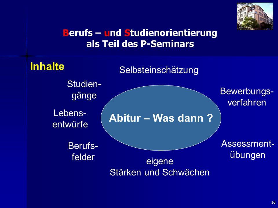 16 Berufs – und Studienorientierung als Teil des P-Seminars Studien- gänge Selbsteinschätzung Bewerbungs- verfahren Abitur – Was dann .