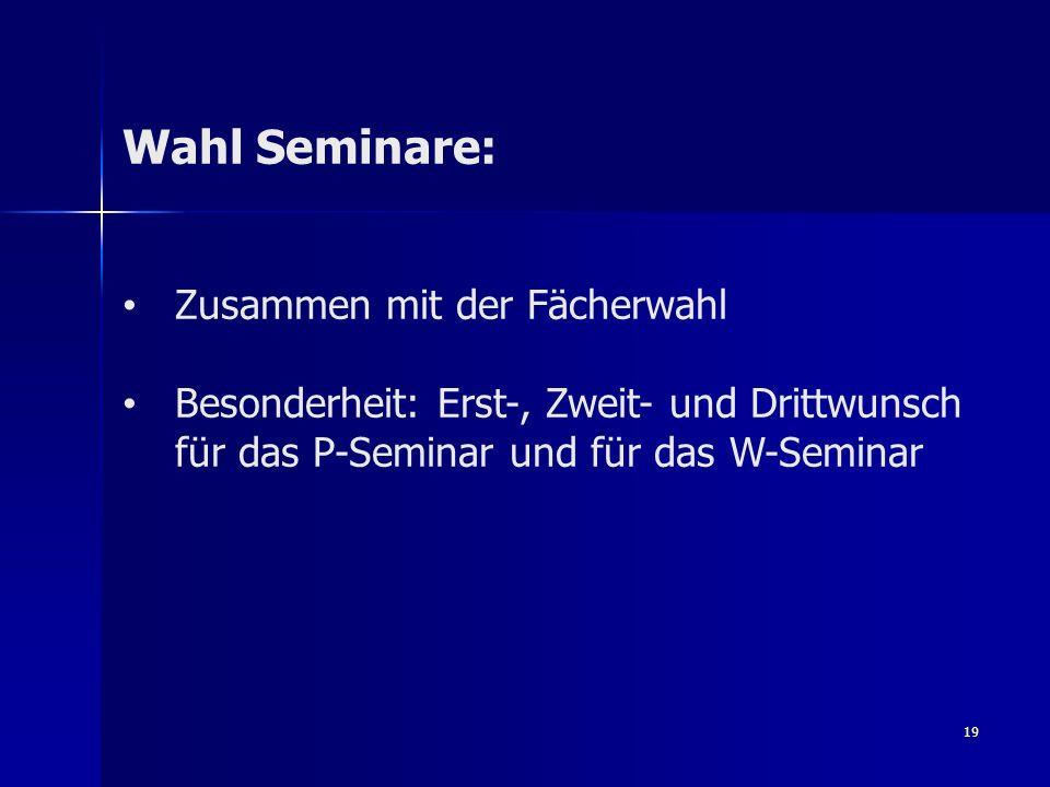 19 Wahl Seminare: Zusammen mit der Fächerwahl Besonderheit: Erst-, Zweit- und Drittwunsch für das P-Seminar und für das W-Seminar