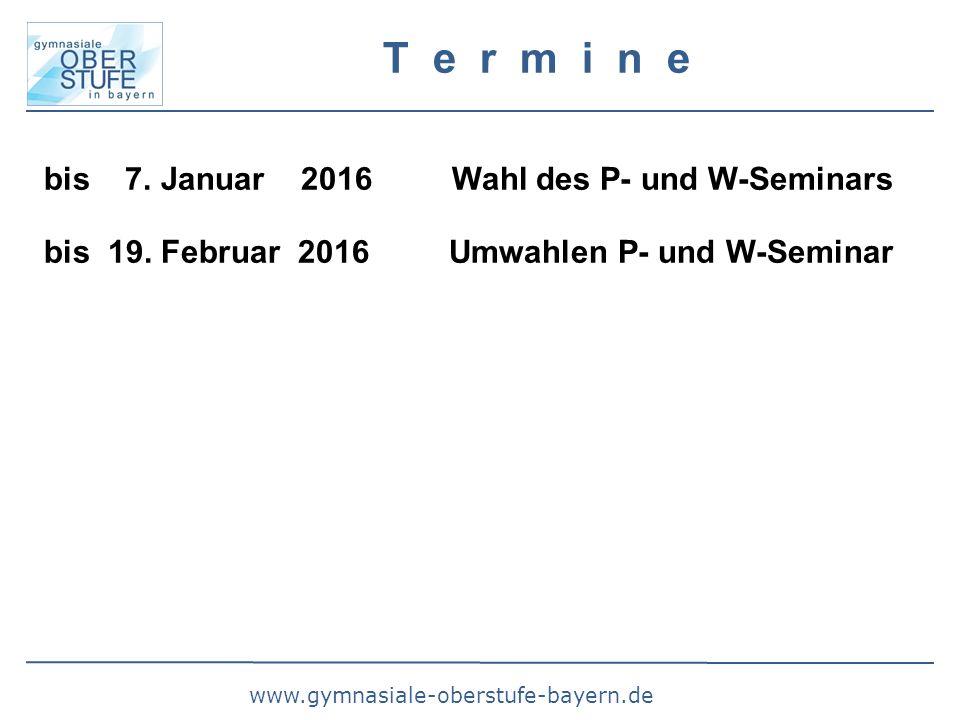 www.gymnasiale-oberstufe-bayern.de T e r m i n e bis 7. Januar 2016 Wahl des P- und W-Seminars bis 19. Februar 2016 Umwahlen P- und W-Seminar