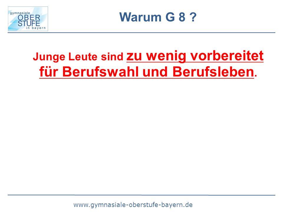 www.gymnasiale-oberstufe-bayern.de Warum G 8 ? Junge Leute sind zu wenig vorbereitet für Berufswahl und Berufsleben.