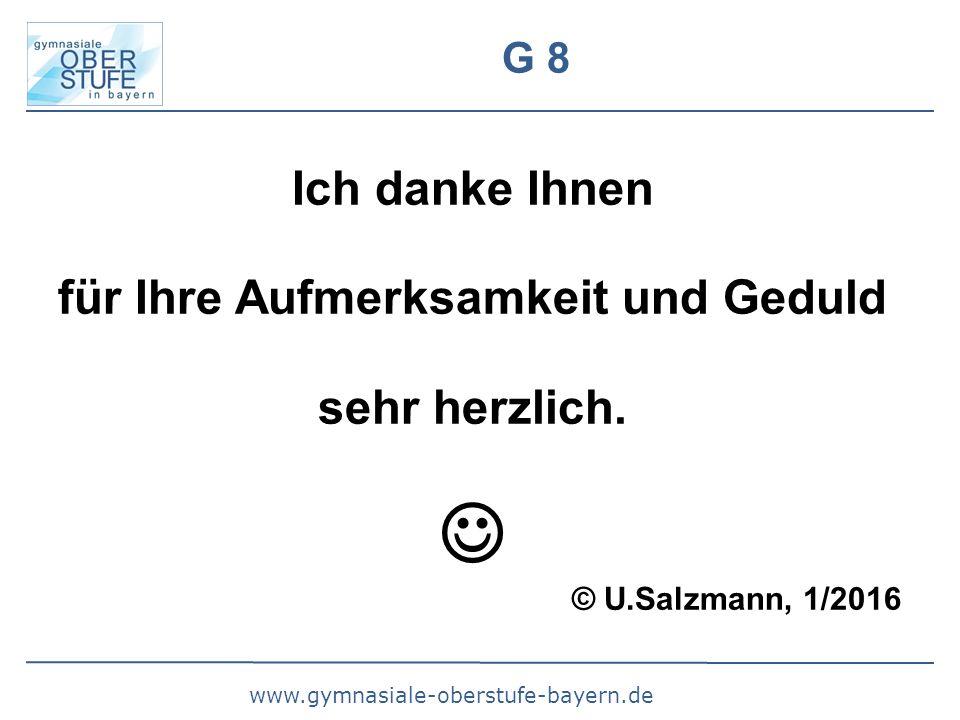 www.gymnasiale-oberstufe-bayern.de G 8 Ich danke Ihnen für Ihre Aufmerksamkeit und Geduld sehr herzlich. © U.Salzmann, 1/2016