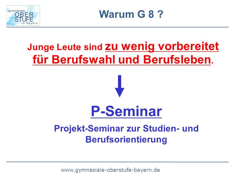www.gymnasiale-oberstufe-bayern.de Warum G 8 ? Junge Leute sind zu wenig vorbereitet für Berufswahl und Berufsleben. P-Seminar Projekt-Seminar zur Stu