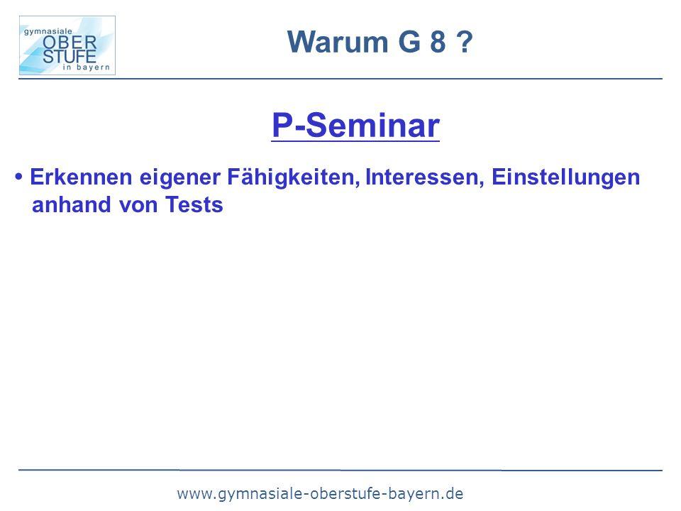 www.gymnasiale-oberstufe-bayern.de Warum G 8 ? P-Seminar  Erkennen eigener Fähigkeiten, Interessen, Einstellungen anhand von Tests