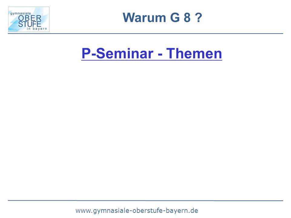www.gymnasiale-oberstufe-bayern.de Warum G 8 ? P-Seminar - Themen