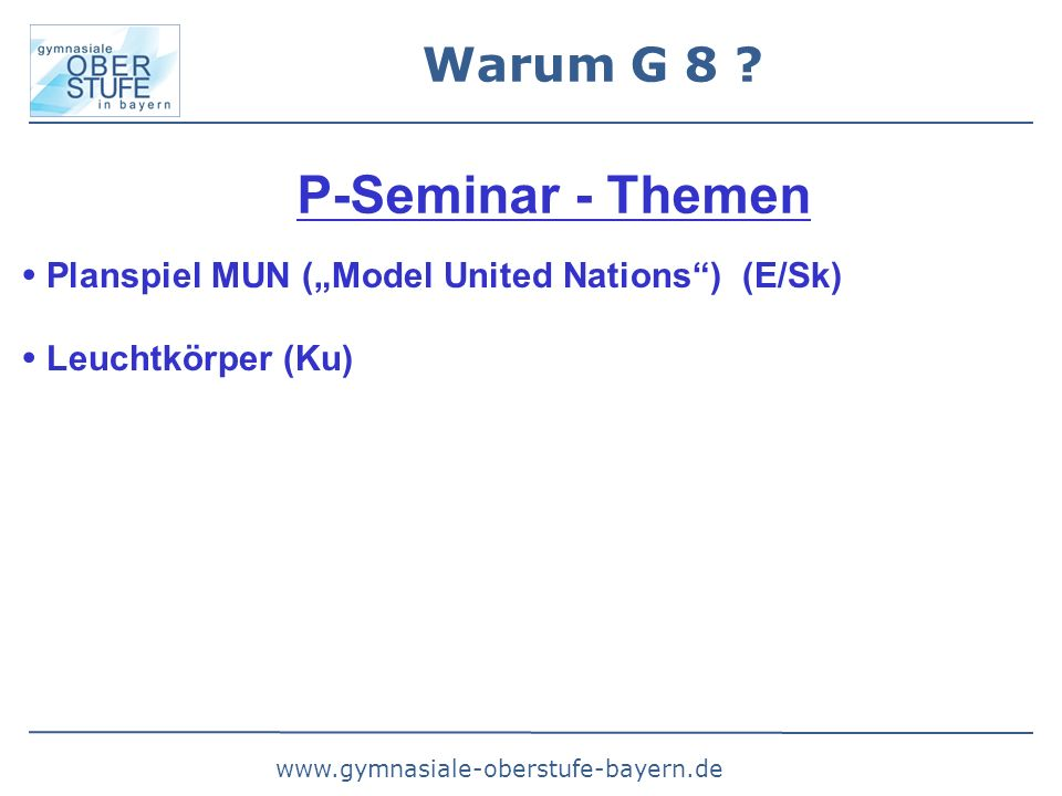 "www.gymnasiale-oberstufe-bayern.de Warum G 8 ? P-Seminar - Themen  Planspiel MUN (""Model United Nations"") (E/Sk)  Leuchtkörper (Ku)"