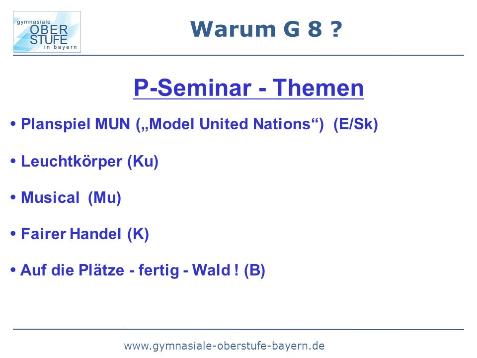"www.gymnasiale-oberstufe-bayern.de Warum G 8 ? P-Seminar - Themen  Planspiel MUN (""Model United Nations"") (E/Sk)  Leuchtkörper (Ku)  Musical (Mu) "