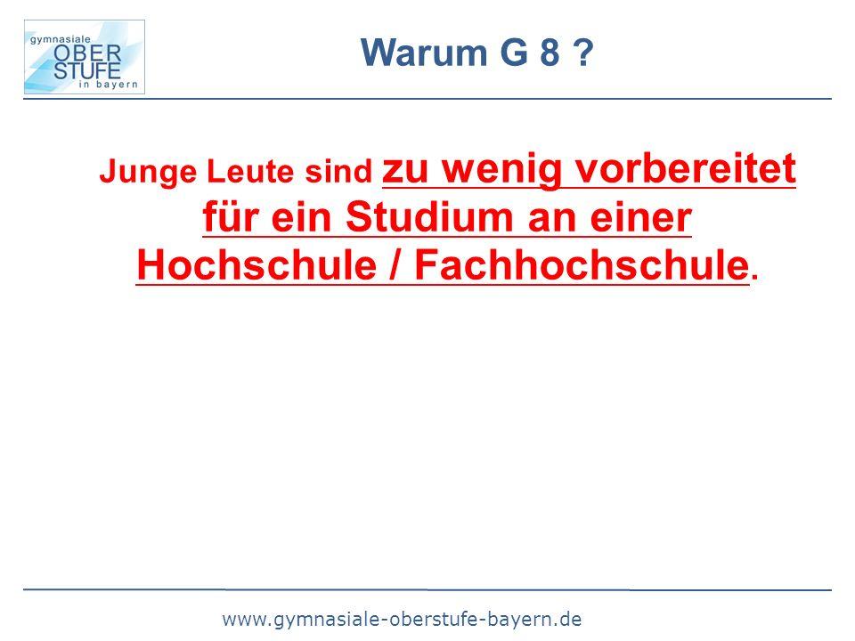 www.gymnasiale-oberstufe-bayern.de Warum G 8 ? Junge Leute sind zu wenig vorbereitet für ein Studium an einer Hochschule / Fachhochschule.