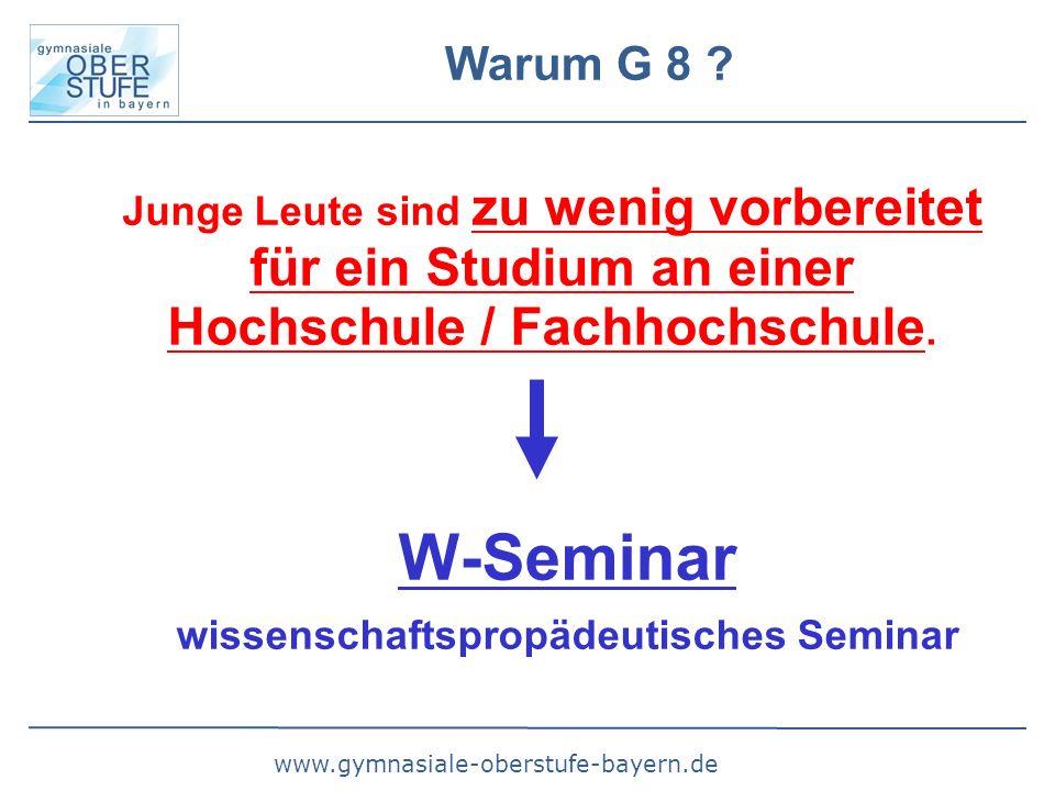 www.gymnasiale-oberstufe-bayern.de Warum G 8 ? Junge Leute sind zu wenig vorbereitet für ein Studium an einer Hochschule / Fachhochschule. W-Seminar w