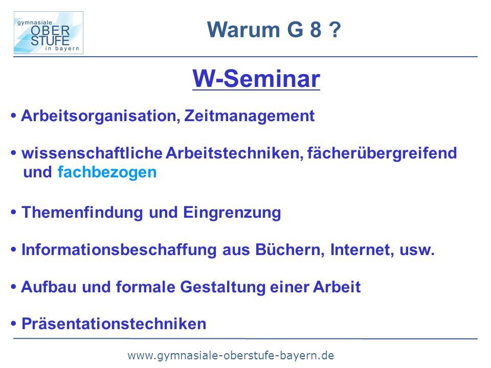www.gymnasiale-oberstufe-bayern.de Warum G 8 ? W-Seminar  Arbeitsorganisation, Zeitmanagement  wissenschaftliche Arbeitstechniken, fächerübergreifen