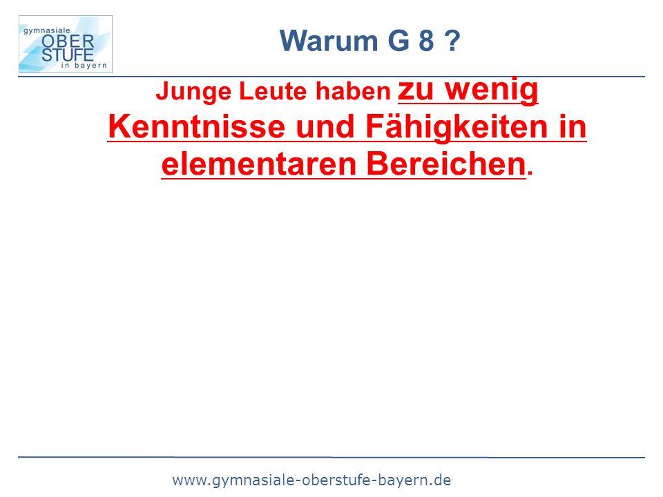 www.gymnasiale-oberstufe-bayern.de Warum G 8 ? Junge Leute haben zu wenig Kenntnisse und Fähigkeiten in elementaren Bereichen.
