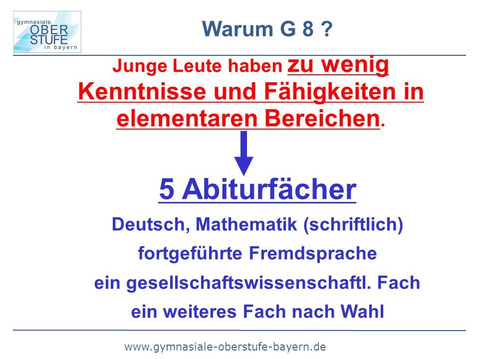 www.gymnasiale-oberstufe-bayern.de Warum G 8 ? Junge Leute haben zu wenig Kenntnisse und Fähigkeiten in elementaren Bereichen. 5 Abiturfächer Deutsch,
