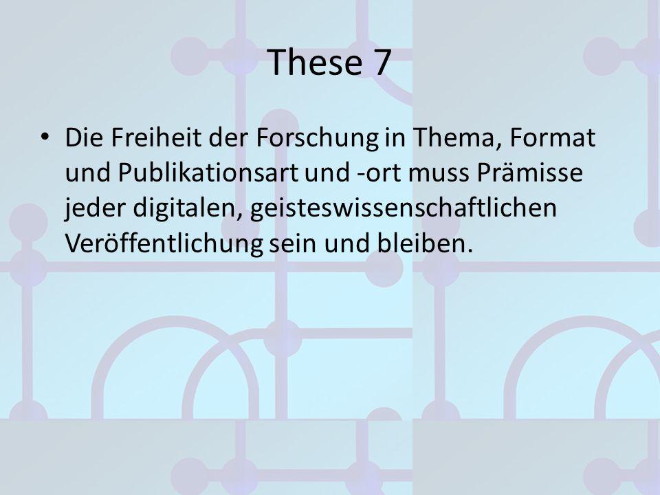 These 7 Die Freiheit der Forschung in Thema, Format und Publikationsart und -ort muss Prämisse jeder digitalen, geisteswissenschaftlichen Veröffentlic