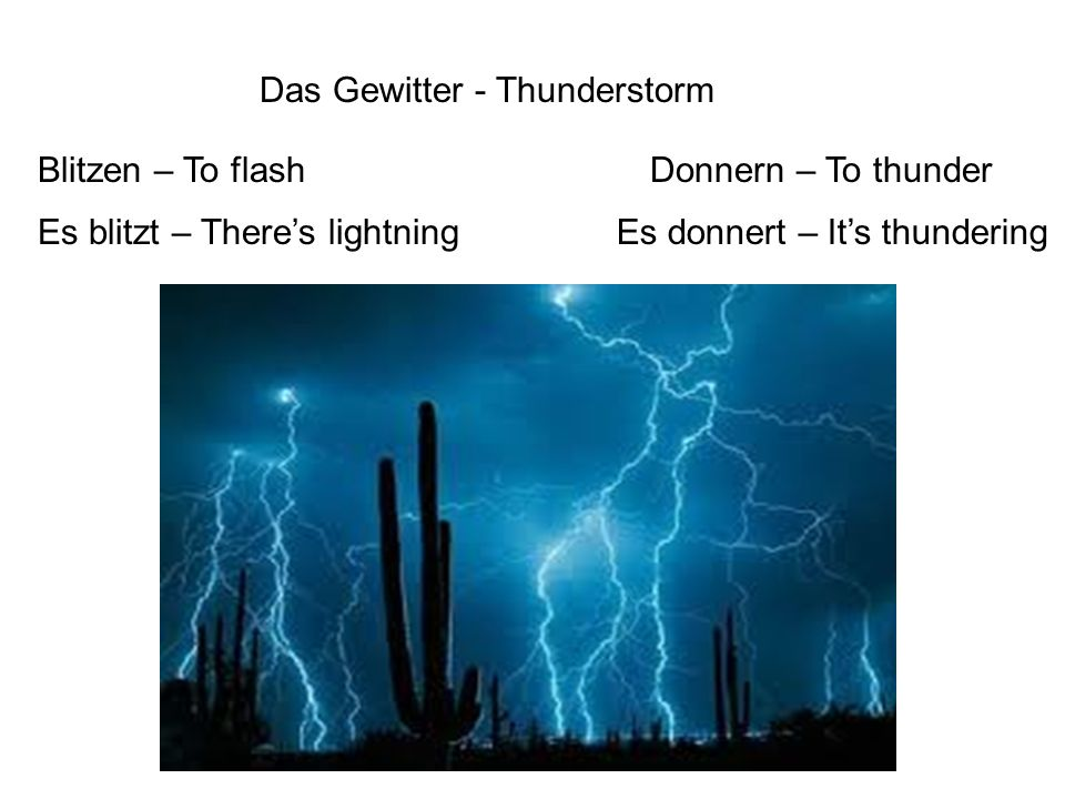 Das Gewitter - Thunderstorm Blitzen – To flash Es blitzt – There's lightning Donnern – To thunder Es donnert – It's thundering