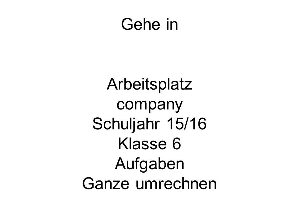 Gehe in Arbeitsplatz company Schuljahr 15/16 Klasse 6 Aufgaben Ganze umrechnen