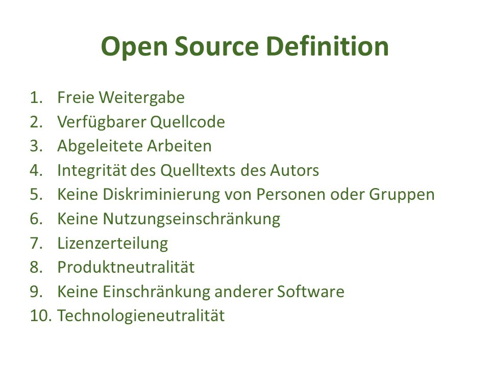 Open Source Definition 1.Freie Weitergabe 2.Verfügbarer Quellcode 3.Abgeleitete Arbeiten 4.Integrität des Quelltexts des Autors 5.Keine Diskriminierung von Personen oder Gruppen 6.Keine Nutzungseinschränkung 7.Lizenzerteilung 8.Produktneutralität 9.Keine Einschränkung anderer Software 10.Technologieneutralität