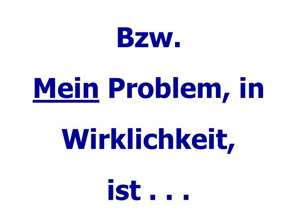 Bzw. Mein Problem, in Wirklichkeit, ist...