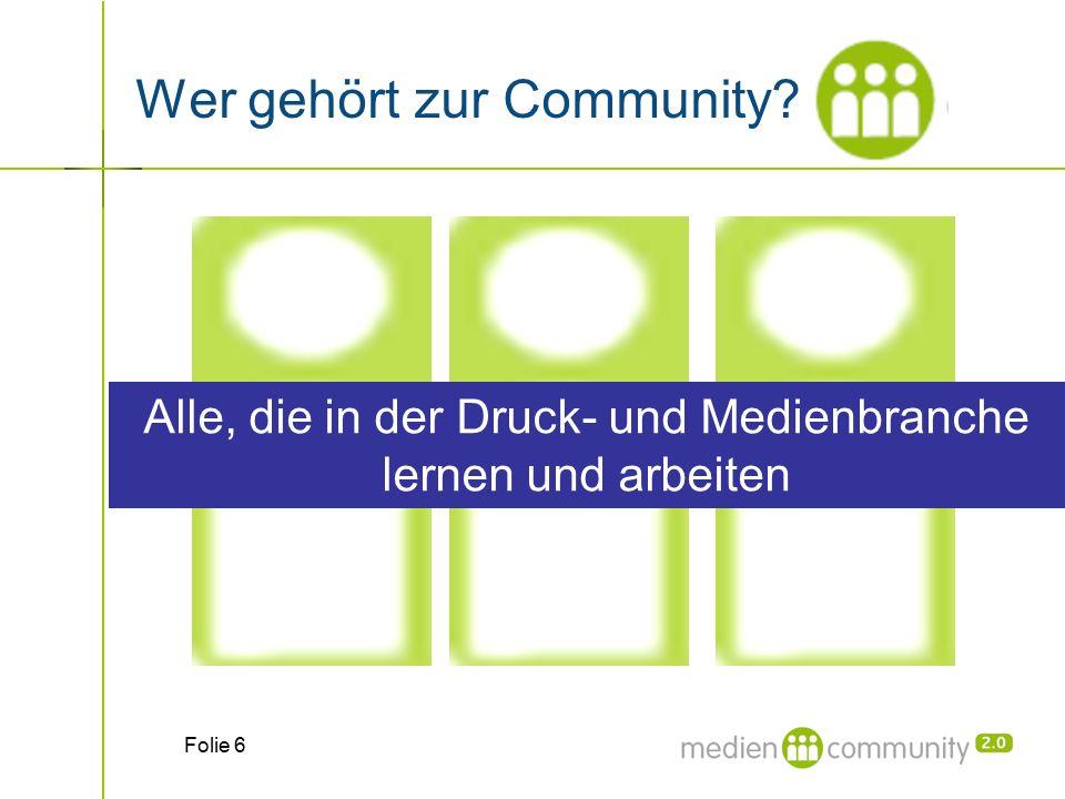 Folie 6 Wer gehört zur Community? Alle, die in der Druck- und Medienbranche lernen und arbeiten