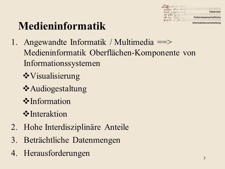 1.Angewandte Informatik / Multimedia ==> Medieninformatik Oberflächen-Komponente von Informationssystemen  Visualisierung  Audiogestaltung  Information  Interaktion 2.Hohe Interdisziplinäre Anteile 3.Beträchtliche Datenmengen 4.Herausforderungen 3 Medieninformatik