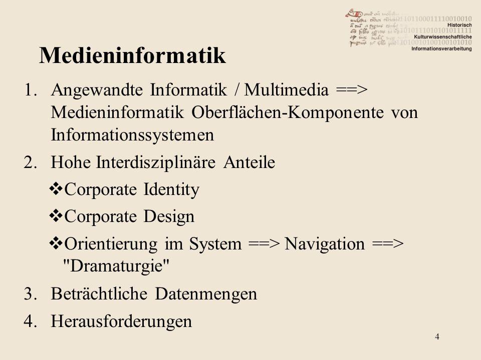1.Angewandte Informatik / Multimedia ==> Medieninformatik Oberflächen-Komponente von Informationssystemen 2.Hohe Interdisziplinäre Anteile  Corporate Identity  Corporate Design  Orientierung im System ==> Navigation ==> Dramaturgie 3.Beträchtliche Datenmengen 4.Herausforderungen 4 Medieninformatik
