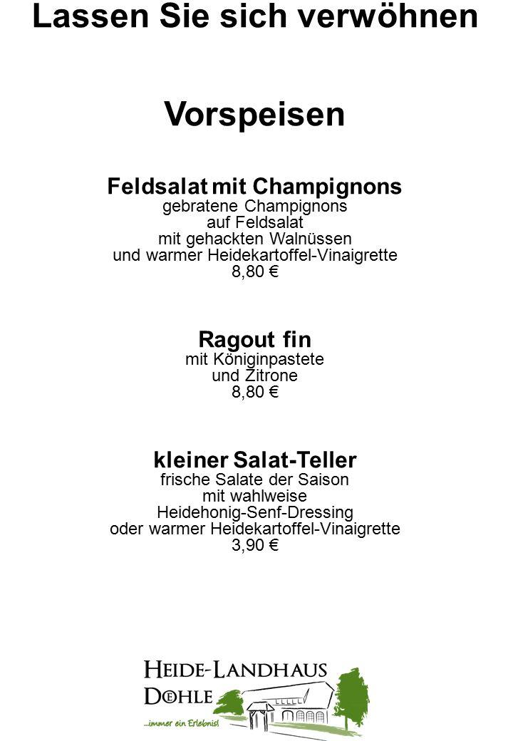 Lassen Sie sich verwöhnen Vorspeisen Feldsalat mit Champignons gebratene Champignons auf Feldsalat mit gehackten Walnüssen und warmer Heidekartoffel-Vinaigrette 8,80 € Ragout fin mit Königinpastete und Zitrone 8,80 € kleiner Salat-Teller frische Salate der Saison mit wahlweise Heidehonig-Senf-Dressing oder warmer Heidekartoffel-Vinaigrette 3,90 €