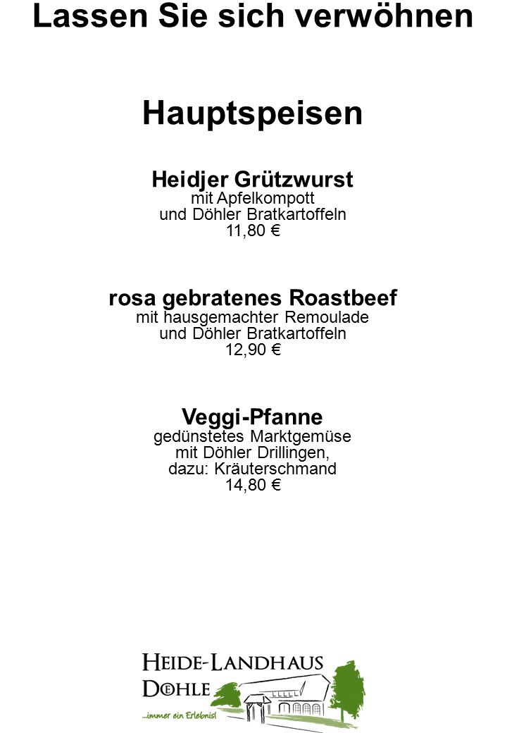 """Lassen Sie sich verwöhnen Salatplatte """"Heide-Landhaus Döhle verschiedene frische Salate der Saison mit Heidehonig-Senf-Dressing oder warmer Heidekartoffel-Vinaigrette dazu: hausgebackenes Brot 10,80 € dazu: gebackener Käse 2,00 € oder: gegrillte Hähnchenbruststreifen 3,00 € oder: rosa gebratenes Roastbeef 3,00 € Heide-Forelle gebraten in Mandelbutter, dazu: Heidekartoffeln und ein kleiner Gartensalat 16,80 € Lachsfilet mit würziger Kräuterkruste an gedünstetem tomatisierten Marktgemüse dazu: Döhler Drillinge 15,80 €"""