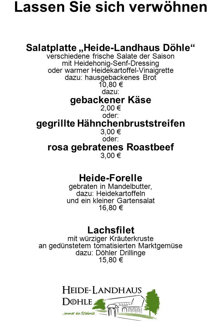 Lassen Sie sich verwöhnen Döhler Grillpfännchen kleines Rumpsteak, Rückensteak vom Landschwein und Hähnchenbrustfilet gegrillt, auf grünen Bohnen und Döhler Bratkartoffeln dazu: hausgemachte Kräuterbutter 17,80 € frisch paniertes Schnitzel vom Landschwein mit Paprika-Zwiebel-Sauce und Pommes Frites 14,80 € Heidschnucken-Braten in Rotweinsauce mit Speckbohnen und Döhler Bratkartoffeln 18,80 €