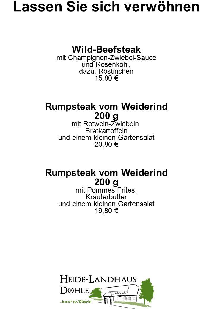 Lassen Sie sich verwöhnen Wild-Beefsteak mit Champignon-Zwiebel-Sauce und Rosenkohl, dazu: Röstinchen 15,80 € Rumpsteak vom Weiderind 200 g mit Rotwein-Zwiebeln, Bratkartoffeln und einem kleinen Gartensalat 20,80 € Rumpsteak vom Weiderind 200 g mit Pommes Frites, Kräuterbutter und einem kleinen Gartensalat 19,80 €