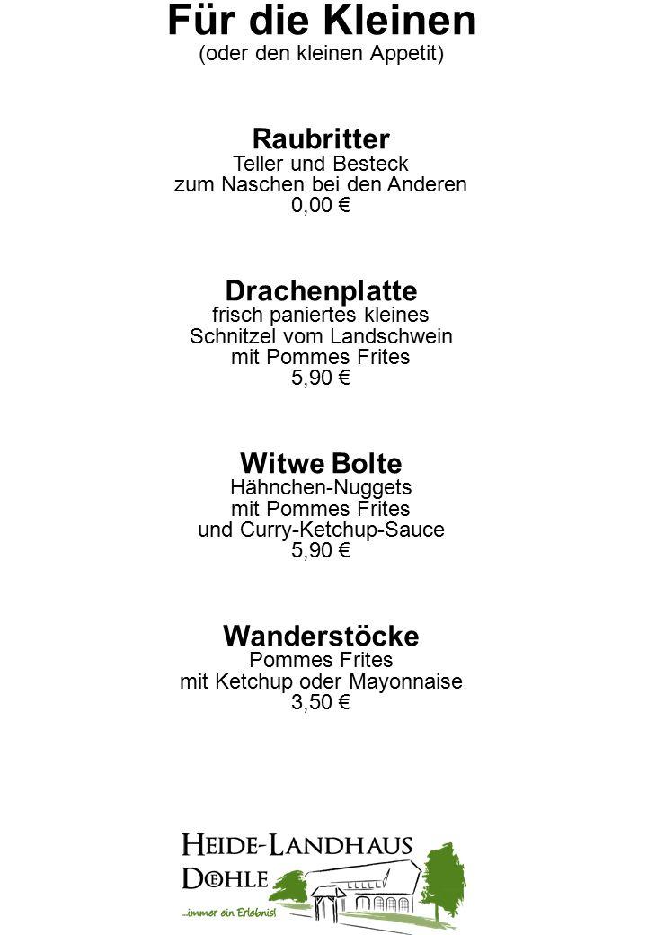 Für die Kleinen (oder den kleinen Appetit) Raubritter Teller und Besteck zum Naschen bei den Anderen 0,00 € Drachenplatte frisch paniertes kleines Schnitzel vom Landschwein mit Pommes Frites 5,90 € Witwe Bolte Hähnchen-Nuggets mit Pommes Frites und Curry-Ketchup-Sauce 5,90 € Wanderstöcke Pommes Frites mit Ketchup oder Mayonnaise 3,50 €