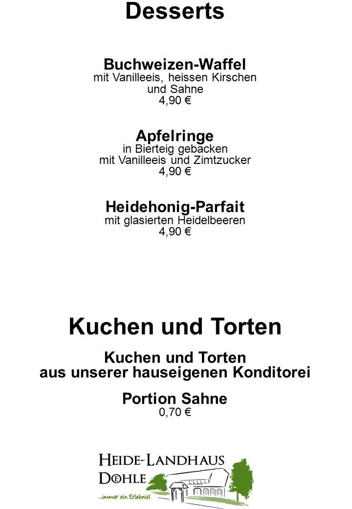 Desserts Buchweizen-Waffel mit Vanilleeis, heissen Kirschen und Sahne 4,90 € Apfelringe in Bierteig gebacken mit Vanilleeis und Zimtzucker 4,90 € Heidehonig-Parfait mit glasierten Heidelbeeren 4,90 € Kuchen und Torten aus unserer hauseigenen Konditorei Portion Sahne 0,70 €