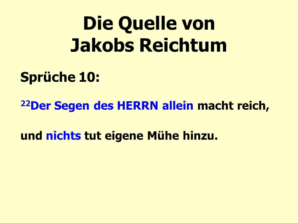 Die Quelle von Jakobs Reichtum Sprüche 10: 22 Der Segen des HERRN allein macht reich, und nichts tut eigene Mühe hinzu.