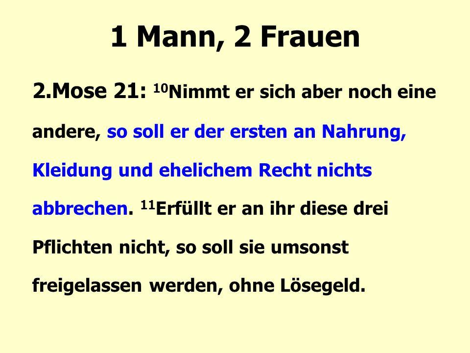 1 Mann, 2 Frauen 2.Mose 21: 10 Nimmt er sich aber noch eine andere, so soll er der ersten an Nahrung, Kleidung und ehelichem Recht nichts abbrechen. 1