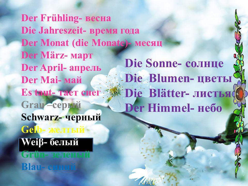 Der Frühling- весна Die Jahreszeit- время года Der Monat (die Monate)- месяц Der März- март Der April- апрель Der Mai- май Es taut- тает снег Grau –серый Schwarz- черный Gelb- желтый Weiβ- белый Grün- зеленый Blau- синий Die Sonne- солнце Die Blumen- цветы Die Blätter- листья Der Himmel- небо