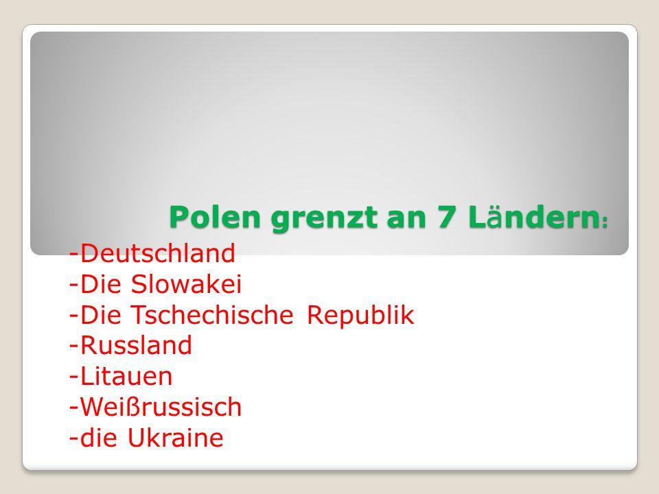 Polen grenzt an 7 Ländern : -Deutschland -Die Slowakei -Die Tschechische Republik -Russland -Litauen -Weißrussisch -die Ukraine