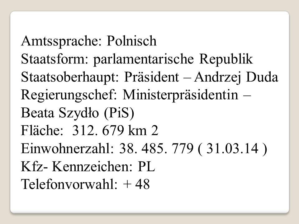 Amtssprache: Polnisch Staatsform: parlamentarische Republik Staatsoberhaupt: Präsident – Andrzej Duda Regierungschef: Ministerpräsidentin – Beata Szydło (PiS) Fläche: 312.