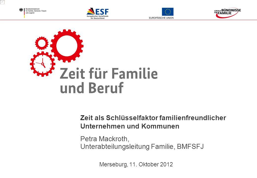1 Merseburg, 11. Oktober 2012 Zeit als Schlüsselfaktor familienfreundlicher Unternehmen und Kommunen Petra Mackroth, Unterabteilungsleitung Familie, B