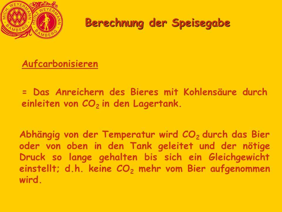Berechnung der Speisegabe Aufcarbonisieren = Das Anreichern des Bieres mit Kohlensäure durch einleiten von CO 2 in den Lagertank.