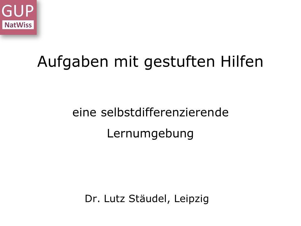 Aufgaben mit gestuften Hilfen eine selbstdifferenzierende Lernumgebung Dr. Lutz Stäudel, Leipzig