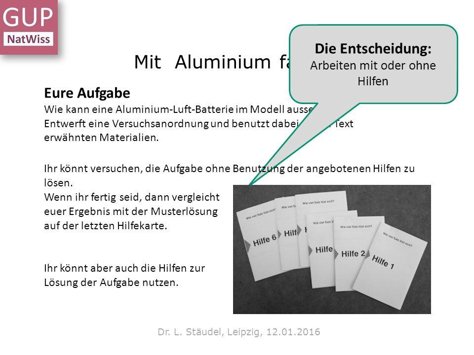 Mit Aluminium fahren? Dr. L. Stäudel, Leipzig, 12.01.2016 Eure Aufgabe Wie kann eine Aluminium-Luft-Batterie im Modell aussehen? Entwerft eine Versuch
