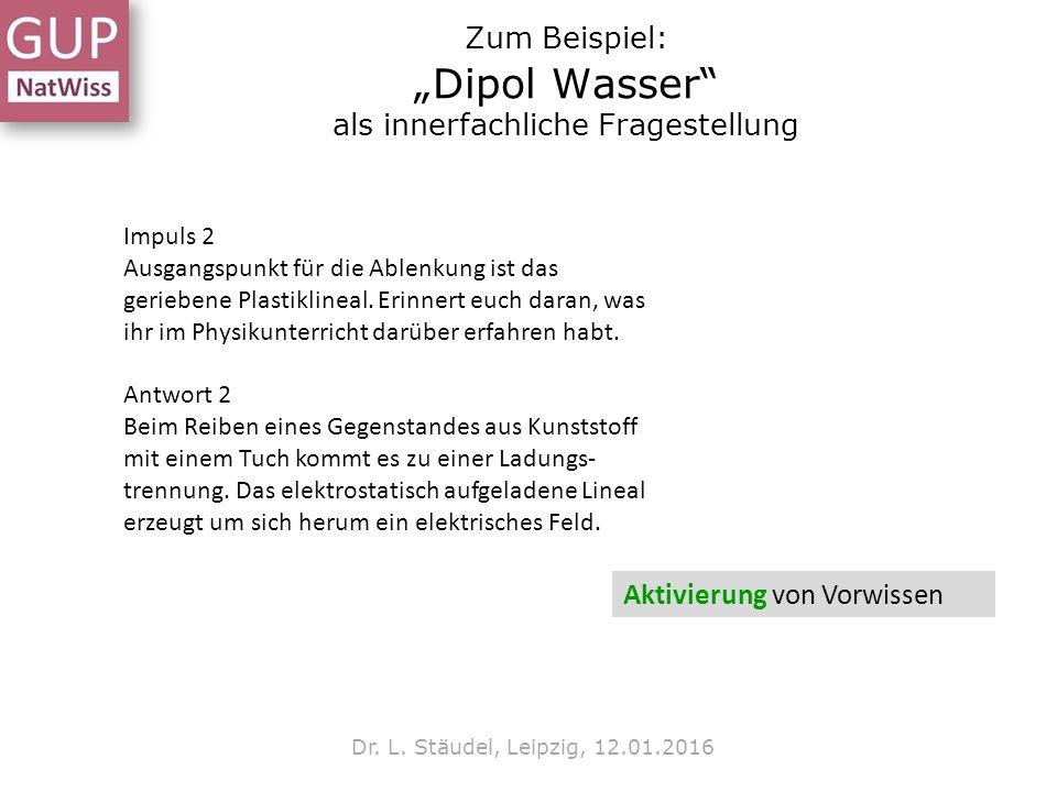 """Zum Beispiel: """"Dipol Wasser"""" als innerfachliche Fragestellung Dr. L. Stäudel, Leipzig, 12.01.2016 Impuls 2 Ausgangspunkt für die Ablenkung ist das ger"""