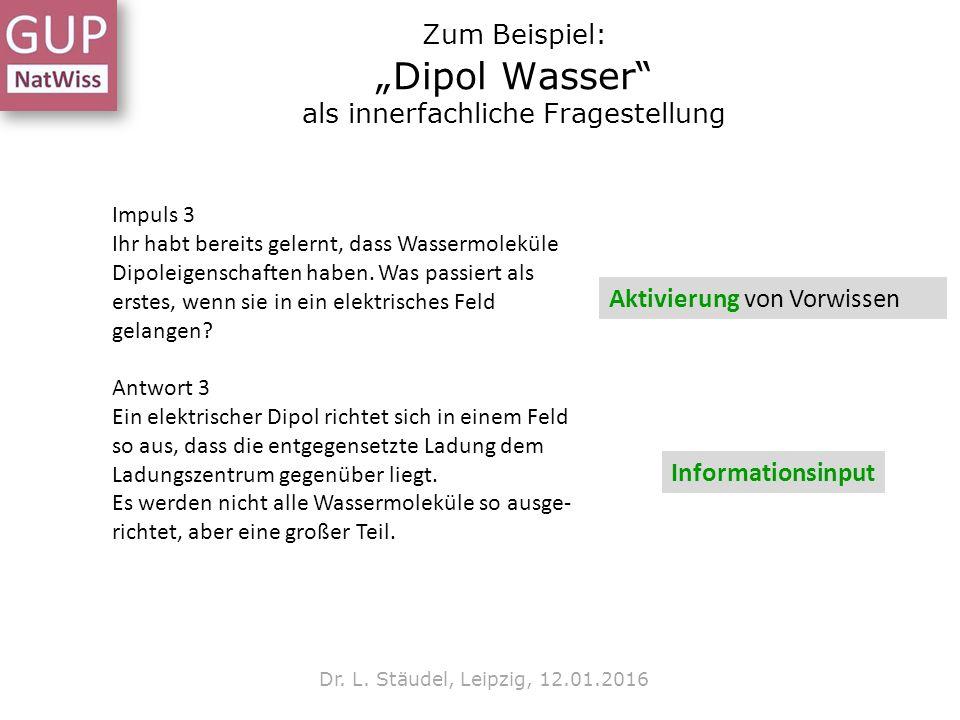 """Zum Beispiel: """"Dipol Wasser"""" als innerfachliche Fragestellung Dr. L. Stäudel, Leipzig, 12.01.2016 Impuls 3 Ihr habt bereits gelernt, dass Wassermolekü"""