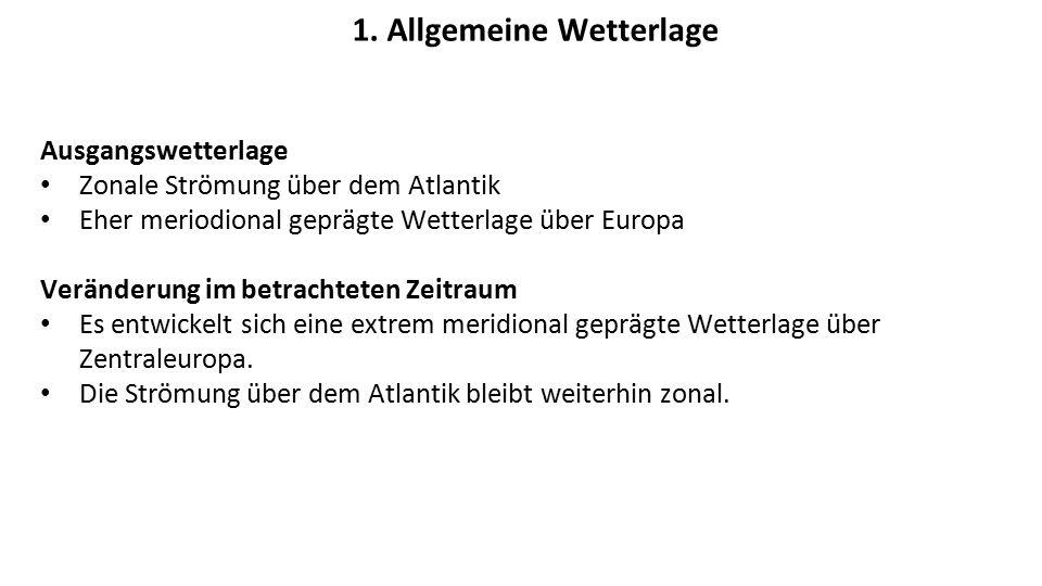 1. Allgemeine Wetterlage Ausgangswetterlage Zonale Strömung über dem Atlantik Eher meriodional geprägte Wetterlage über Europa Veränderung im betracht