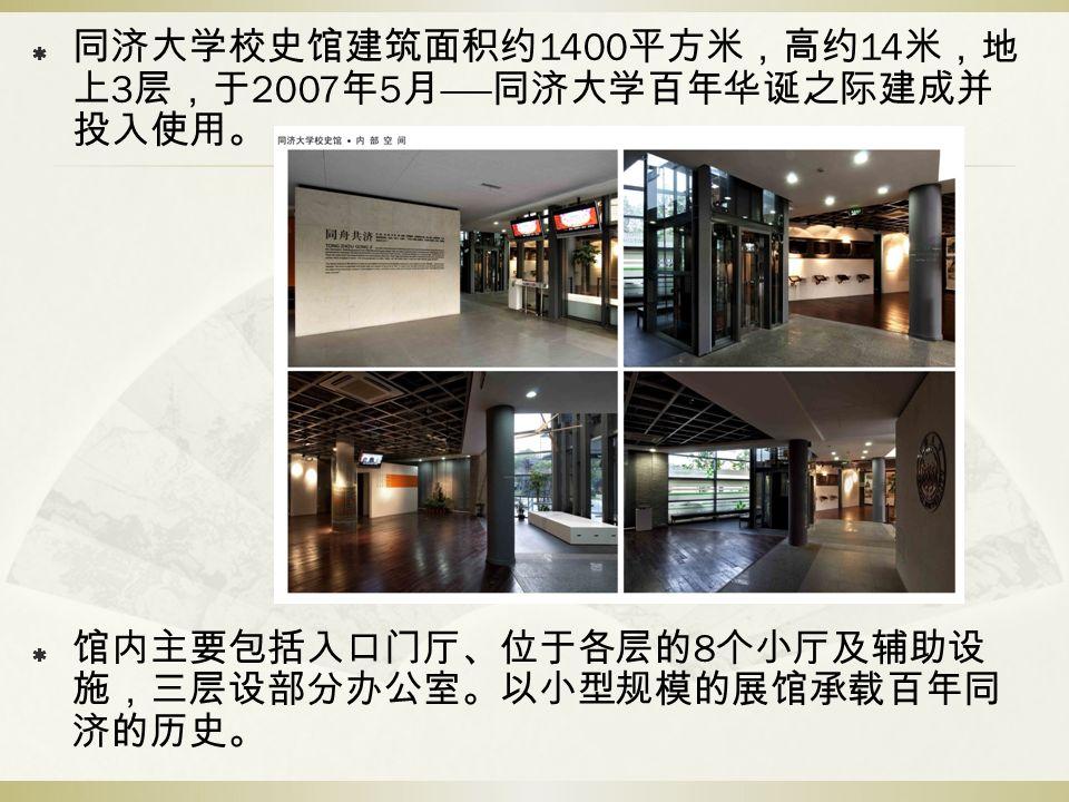  同济大学校史馆建筑面积约 1400 平方米,高约 14 米,地 上 3 层,于 2007 年 5 月 —— 同济大学百年华诞之际建成并 投入使用。  馆内主要包括入口门厅、位于各层的 8 个小厅及辅助设 施,三层设部分办公室。以小型规模的展馆承载百年同 济的历史。